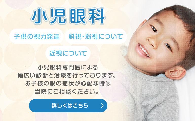 小児眼科 子供の視力発達 斜視・弱視について 近視について 幅広く診察・治療しております。 お子さんの眼の症状がご心配の時は当院にご相談ください。