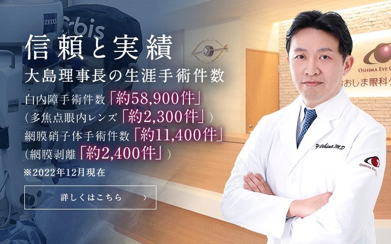 信頼と実績 大島理事長の生涯手術件数 ※2020年3月現在 白内障手術件数「51,400件以上」(多焦点眼内レンズ「1,880件以上」) 網膜硝子体手術件数「10,230件以上」
