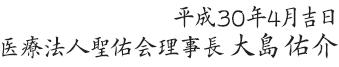 平成30年4月吉日 医療法人聖佑会理事長 大島佑介