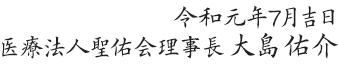 令和元年7月吉日 医療法人聖佑会理事長 大島佑介