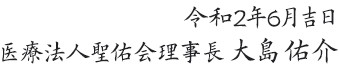 令和2年6月吉日 医療法人聖佑会理事長 大島 佑介