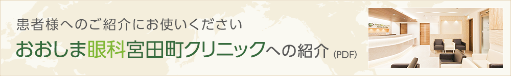 おおしま眼科宮田町クリニックへの紹介(PDF) 患者様へのご紹介にお使いください