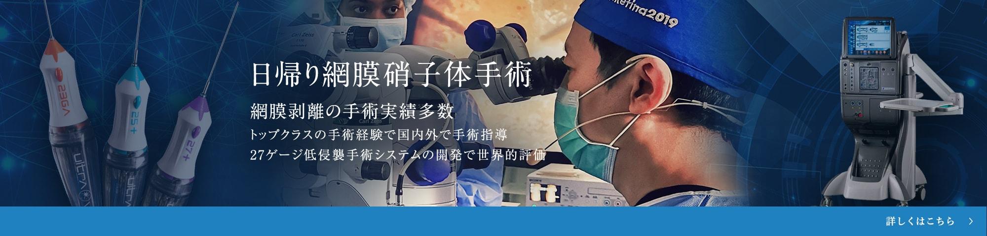 日帰り網膜硝子体手術 網膜剥離の手術実績多数 トップクラスの手術経験で国内外で手術指導 27ゲージ低侵襲手術システムの開発で世界的評価
