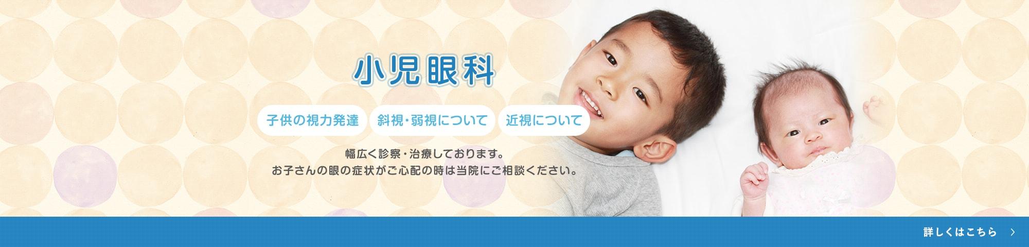 小児眼科 子供の視力発達 斜視・弱視について 近視について 幅広く診察・治療しております。お子さんの目の症状がご心配の時は当院にご相談ください。