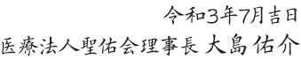 令和3年7月吉日 医療法人聖佑会理事長 大島佑介